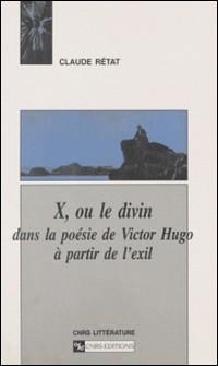 X, ou le divin dans la poésie de Victor Hugo à partir de l'exil-Claude Rétat