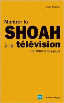 Montrer la Shoah à la télévision - De 1960 à nos jours-Julie Maeck