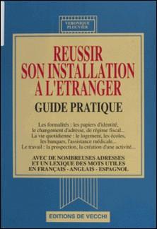 REUSSIR SON INSTALLATION A L'ETRANGER. Guide pratique-Véronique Plouvier
