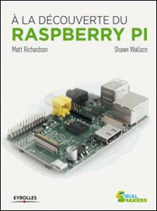 A la découverte du Raspberry Pi-Matt Richardson , Shawn Wallace