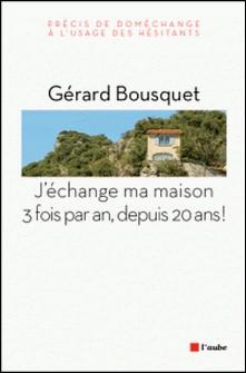 J'échange ma maison trois fois par an, depuis 20 ans ! - Précis de doméchange à l'usage des hésitants-Gérard Bousquet