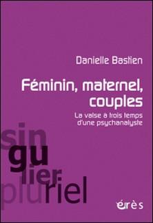 Féminin, maternel, couples : la valse à trois temps d'une psychanalyste-Danielle Bastien