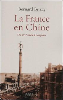 La France en Chine - Du XVIIe siècle à nos jours-Bernard Brizay