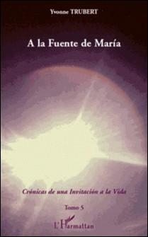 A la Fuente de Maria - Cronicas de una invitacion a la Vida - Tomo 5-Yvonne Trubert