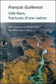Le Viêt-nam, fractures d'une nation - Une histoire contemporaine de 1858 à nos jours-François Guillemot