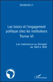 Les instituteurs au Sénégal de 1903 à 1945 - Tome 6, Les loisirs et l'engagement politique chez les instituteurs-Boubacar Ly
