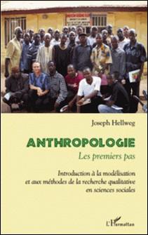 Anthropologie, les premiers pas - Introduction à la modélisation et aux méthodes de la recherche qualitative en sciences sociales-Joseph Hellweg