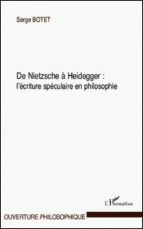 De Nietzsche a Heidegger : l'écriture spéculaire en philosophie-Serge Botet