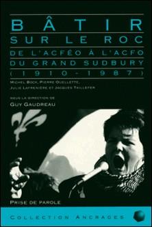 Bâtir sur le roc - De l'ACFEO à l'ACFO du grand Sudbury (1910-1987)-Guy Gaudreau