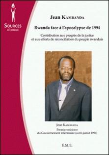 Rwanda face à l'apocalypse de 1994 - Contribution aux progrès de la justice et aux efforts de réconciliation du peuple rwandais-Jean Kambanda