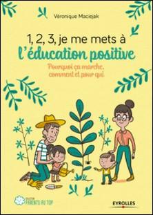 1, 2, 3, je me mets à l'éducation positive ! - Pourquoi ça marche, comment et pour qui-Véronique Maciejak