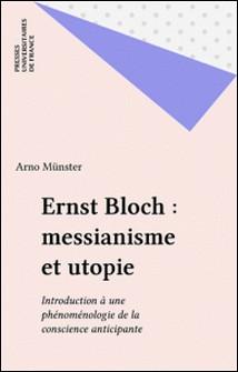 Ernst Bloch, messianisme et utopie - Introduction à une phénoménologie de la conscience anticipante,...-Arno Münster