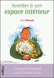 Accéder à son espace intérieur - Changer son regard pour changer sa vie-Yvon Delvoye
