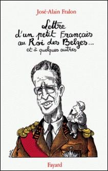 Lettre ouverte d'un petit Français au Roi des Belges... et à quelques autres-José-Alain Fralon