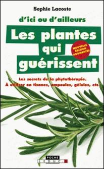 Les plantes qui guérissent - A utiliser en tisanes, ampoules, gélules, etc.-Sophie Lacoste