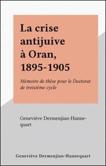 La crise antijuive à Oran, 1895-1905 - Mémoire de thèse pour le Doctorat de troisième cycle-Geneviève Dermenjian-Hannequart