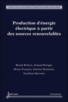 Production d'énergie électrique à partir des sources renouvelables-Benoît Robyns , Arnaud Davigny , Bruno François , Antoine Henneton , Jonathan Sprooten