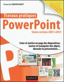 Travaux pratiques avec PowerPoint - Toutes versions 2007 à 2013-Christine Eberhardt