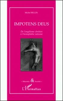 Impotens Deus - De l'angélisme chrétien à l'homophobie vaticane-Michel Bellin