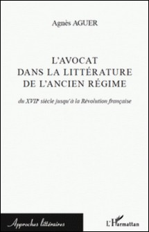 L'avocat dans la littérature de l'Ancien Régime - Du XVIIe siècle jusqu'à la Révolution française-Agnès Aguer