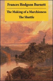 The Making of a Marchioness + The Shuttle (2 Unabridged Classic Romances)-Frances Hodgson Burnett