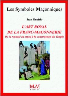 L'art royal de la franc-maçonnerie - De la royauté en esprit à la construction du temple-Jean Onofrio