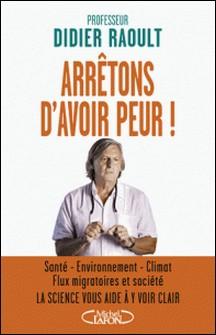 Arrêtons d'avoir peur ! - Santé, environnement, climat, flux migratoires et société, la science vous aide à y voir clair-Didier Raoult