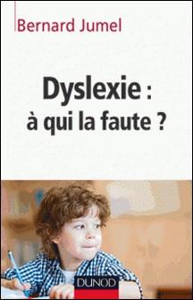 Dyslexie : à qui la faute ?-Bernard Jumel
