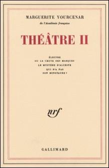 THEATRE TOME 2 : ELECTRE OU LA CHUTE DES MASQUES. LE MYSTERE D'ALCESTE QUI N'A PAS SON MINOTAURE ?-Marguerite Yourcenar