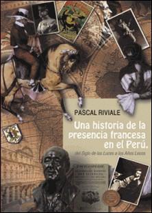 Una historia de la presencia francesa en el Perú, del Siglo de las Luces a los Años Locos-Pascal Riviale , Pierre Charasse