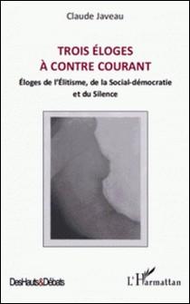 Trois éloges à contre courant - Eloges de l'Elitisme, de la Social-démocratie et du Silence-Claude Javeau