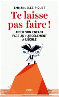 Te laisse pas faire ! - Aider son enfant face au harcèlement à l'école-Emmanuelle Piquet