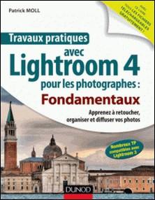 Travaux pratiques avec Lightroom 4 pour les photographes : Fondamentaux - Apprenez à retoucher, organiser et diffuser vos photos-auteur