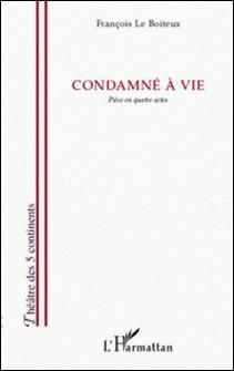 Condamné à vie - Pièce en quatre actes-François Le Boiteux