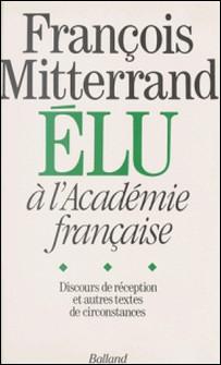 François Mitterrand élu à L'Académie française - Discours de réception et autres textes de circonstance-Jean-Michel Royer