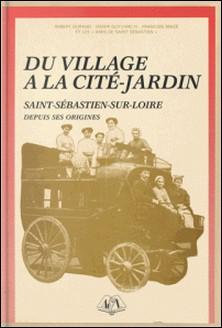 Du village à la cité-jardin : Saint-Sébastien-sur-Loire depuis ses origines-Robert Durand , Didier Guyvarc'h , François Macé
