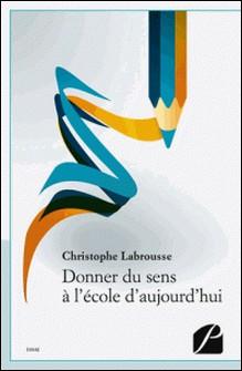 Donner du sens à l'école d'aujourd'hui-Christophe Labrousse