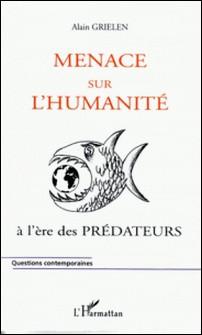 Menace sur l'humanité. - .. à l'ère des prédateurs-Alain Grielen