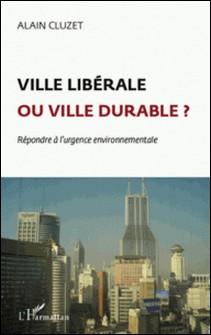Ville libérable ou ville durable ? - Répondre à l'urgence environnementale-Alain Cluzet