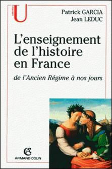 L'enseignement de l'histoire en France - de l'Ancien Régime à nos jours-Jean Leduc , Patrick Garcia