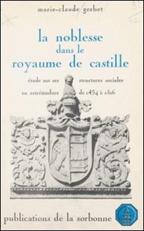 La noblesse dans le royaume de Castille : étude sur ses structures sociales en Estrémadure de 1454 à 1516-Marie-Claude Gerbet