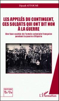 Les appelés du contingent, ces soldats qui ont dit non à la guerre - Une face cachée de l'armée coloniale française pendant la guerre d'Algérie-L'Harmattan