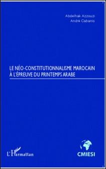 Le néo-constitutionnalisme marocain à l'épreuve du printemps arabe-Abdelhak Azzouzi , André Cabanis