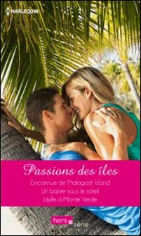 Passions des îles - L'inconnue de Malagash Island - Un baiser sous le soleil - Idylle à Monte Verde-Sandra Field , Fiona Harper , Carol Grace