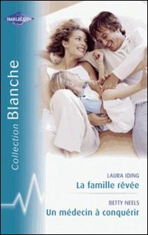 La famille rêvée - Un médecin à conquérir (Harlequin Blanche)-Laura Iding , Betty Neels