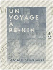 Un voyage à Pé-Kin - Souvenirs de l'expédition de Chine-Georges Kéroulée (de)