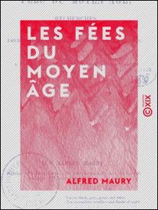 Les Fées du Moyen Âge - Recherches sur leur origine, leur histoire et leurs attributs, pour servir à la connaissance de la mythologie gauloise-Alfred Maury