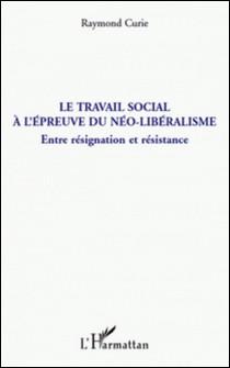 Le travail social à l'épreuve du néo-libéralisme - Entre résignation et résistance-Raymond Curie