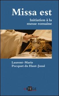 Missa est - Initiation à la messe romaine-Père Laurent-Marie Pocquet du Haut-Jussé , Laurent-Marie Pocquet du Haut-Jusse