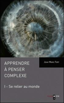 Apprendre à penser complexe - Tome 1, Se relier au monde-Jean-Marc Fert